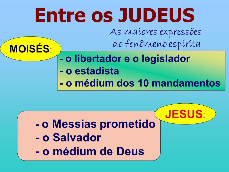 Entre os JUDEUS - o libertador e o legislador - o estadista - o médium dos 10 mandamentos MOISÉS : As maiores expressões do fenômeno espírita JESUS :