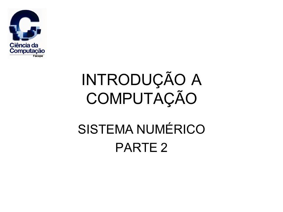 INTRODUÇÃO A COMPUTAÇÃO SISTEMA NUMÉRICO PARTE 2