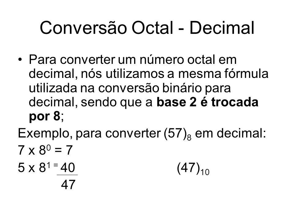 Conversão Octal - Decimal Para converter um número octal em decimal, nós utilizamos a mesma fórmula utilizada na conversão binário para decimal, sendo que a base 2 é trocada por 8; Exemplo, para converter (57) 8 em decimal: 7 x 8 0 = 7 5 x 8 1 = 40 (47) 10 47