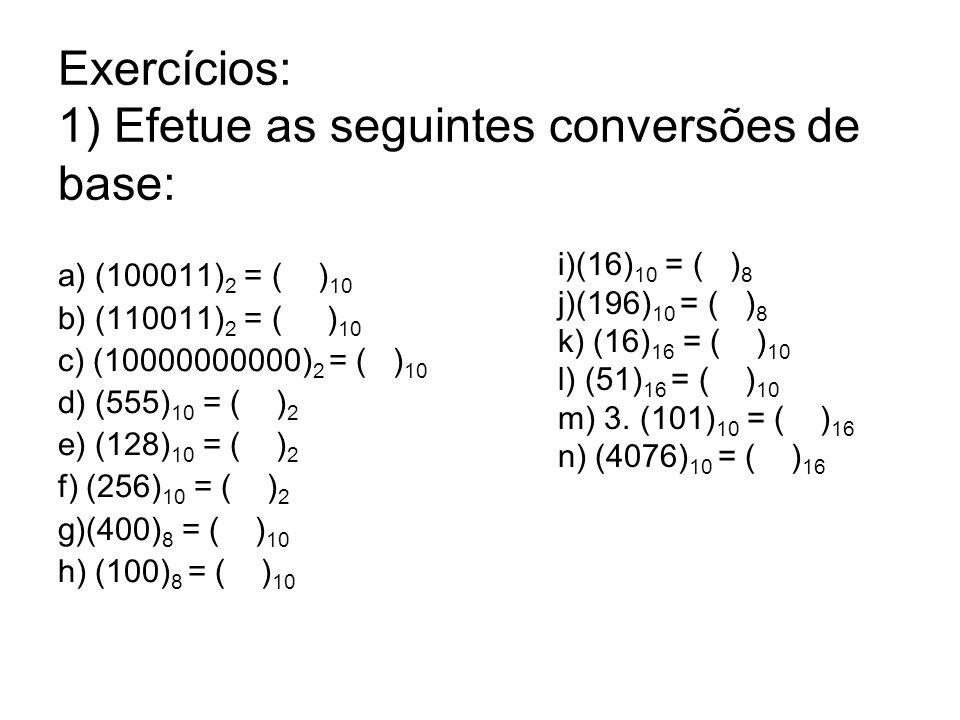 Exercícios: 1) Efetue as seguintes conversões de base: a) (100011) 2 = ( ) 10 b) (110011) 2 = ( ) 10 c) (10000000000) 2 = ( ) 10 d) (555) 10 = ( ) 2 e) (128) 10 = ( ) 2 f) (256) 10 = ( ) 2 g)(400) 8 = ( ) 10 h) (100) 8 = ( ) 10 i)(16) 10 = ( ) 8 j)(196) 10 = ( ) 8 k) (16) 16 = ( ) 10 l) (51) 16 = ( ) 10 m) 3.