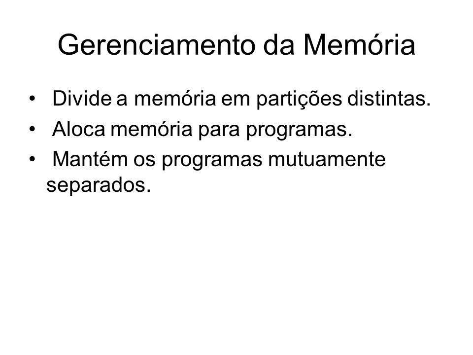 Gerenciamento da Memória Divide a memória em partições distintas. Aloca memória para programas. Mantém os programas mutuamente separados.