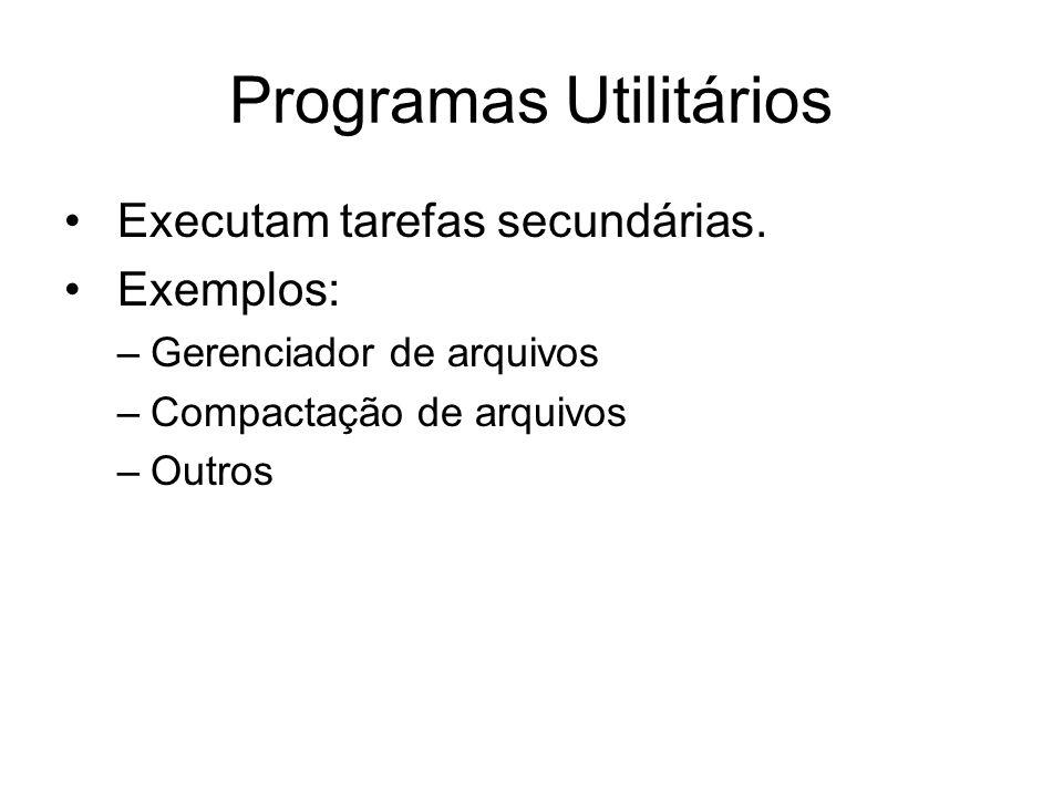 Programas Utilitários Executam tarefas secundárias. Exemplos: –Gerenciador de arquivos –Compactação de arquivos –Outros