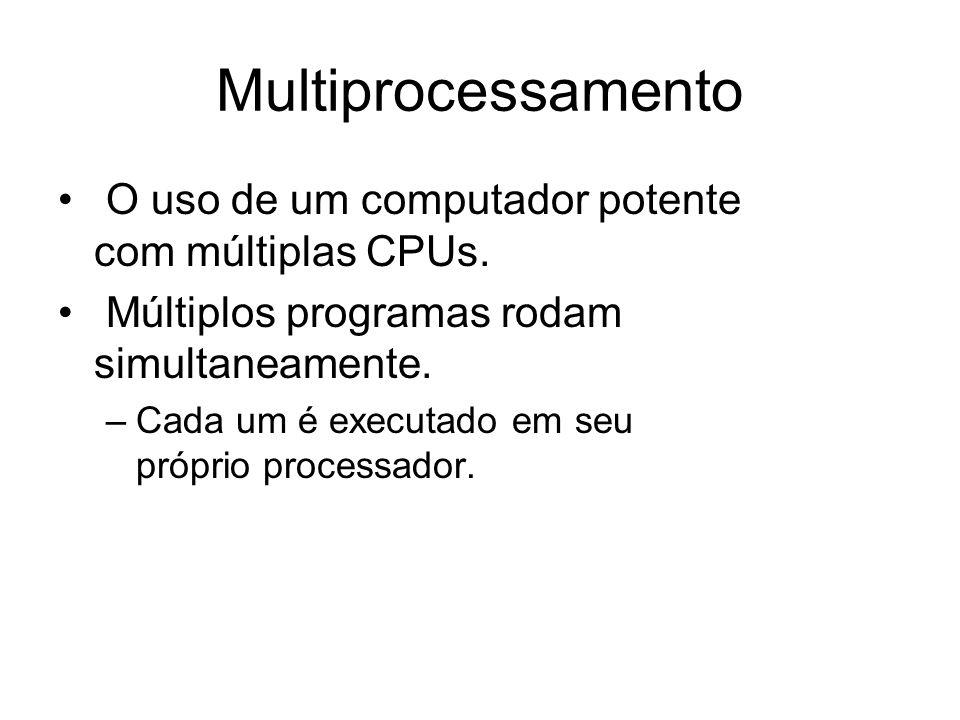 Multiprocessamento O uso de um computador potente com múltiplas CPUs. Múltiplos programas rodam simultaneamente. –Cada um é executado em seu próprio p