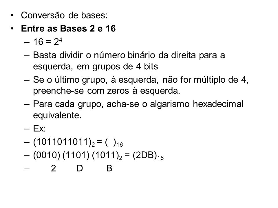 Conversão de bases: Entre as Bases 2 e 16 –16 = 2 4 –Basta dividir o número binário da direita para a esquerda, em grupos de 4 bits –Se o último grupo
