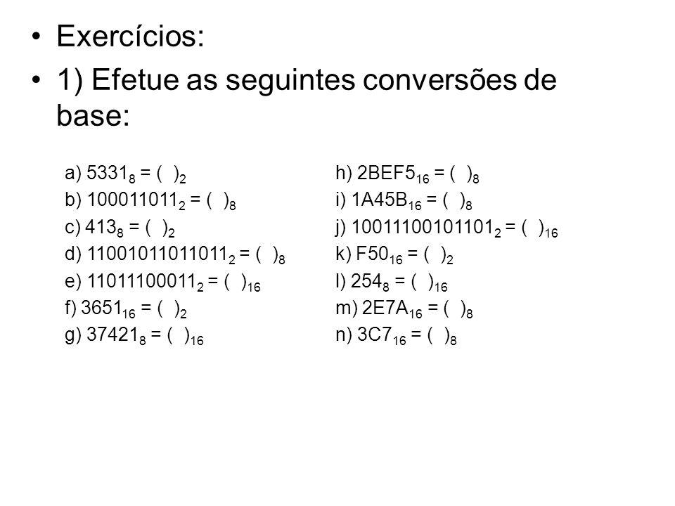 Exercícios: 1) Efetue as seguintes conversões de base: a) 5331 8 = ( ) 2 b) 100011011 2 = ( ) 8 c) 413 8 = ( ) 2 d) 11001011011011 2 = ( ) 8 e) 110111