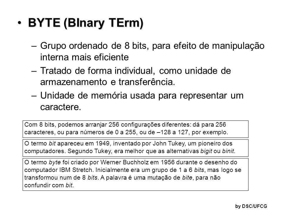 by DSC/UFCG BYTE (BInary TErm)BYTE (BInary TErm) –Grupo ordenado de 8 bits, para efeito de manipulação interna mais eficiente –Tratado de forma indivi