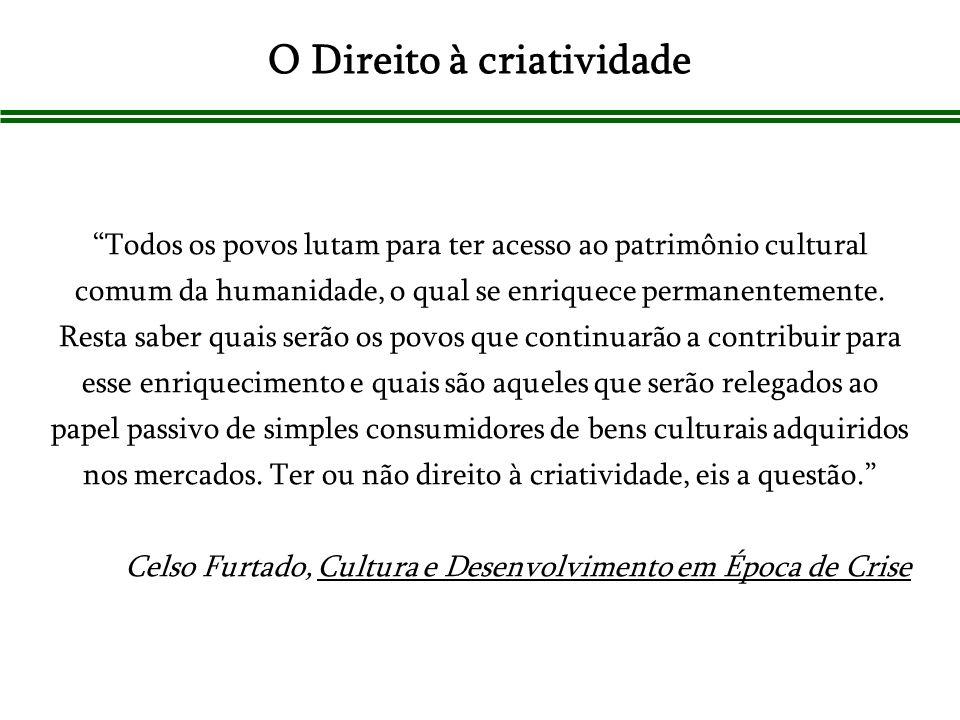 O Direito à criatividade Todos os povos lutam para ter acesso ao patrimônio cultural comum da humanidade, o qual se enriquece permanentemente. Resta s