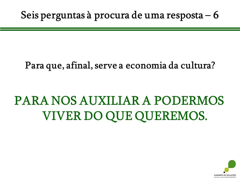Seis perguntas à procura de uma resposta – 6 Para que, afinal, serve a economia da cultura? PARA NOS AUXILIAR A PODERMOS VIVER DO QUE QUEREMOS.