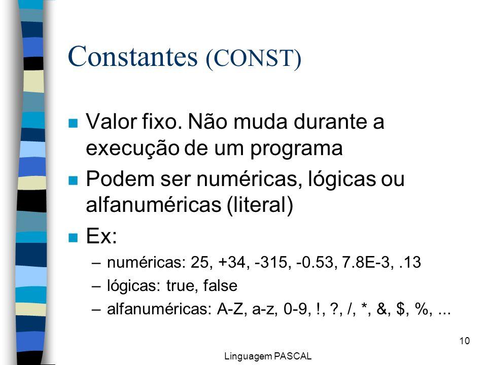 Linguagem PASCAL 10 Constantes (CONST) n Valor fixo. Não muda durante a execução de um programa n Podem ser numéricas, lógicas ou alfanuméricas (liter