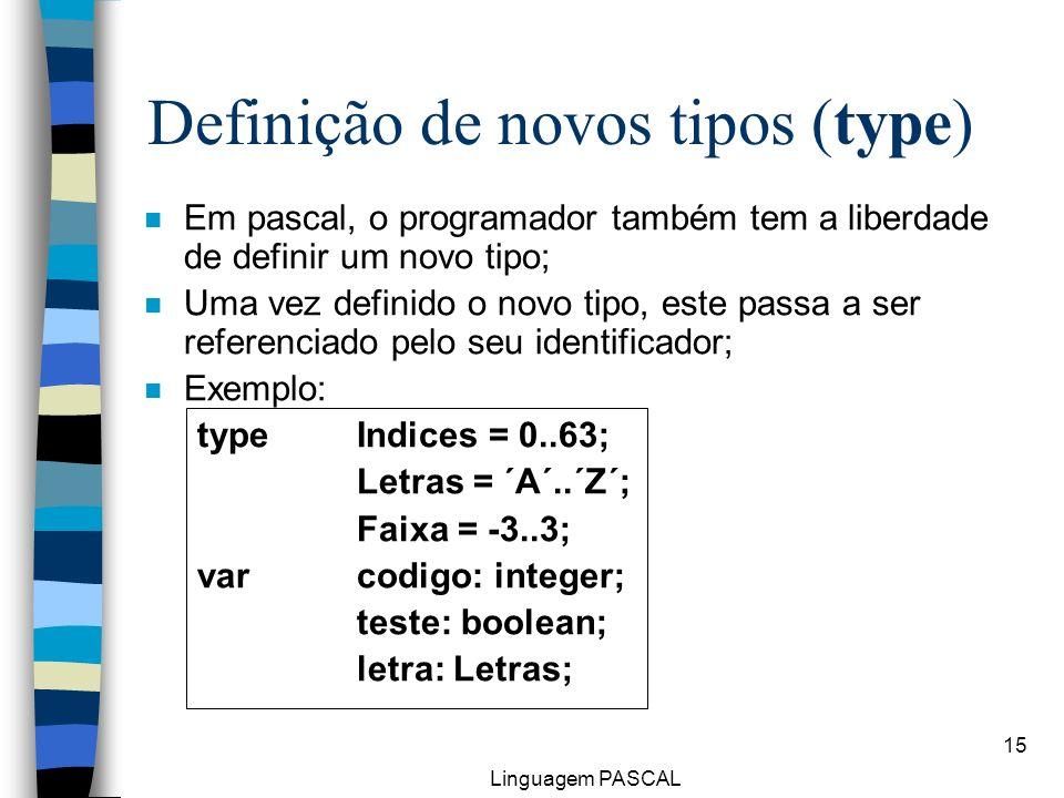 Linguagem PASCAL 15 n Em pascal, o programador também tem a liberdade de definir um novo tipo; n Uma vez definido o novo tipo, este passa a ser refere