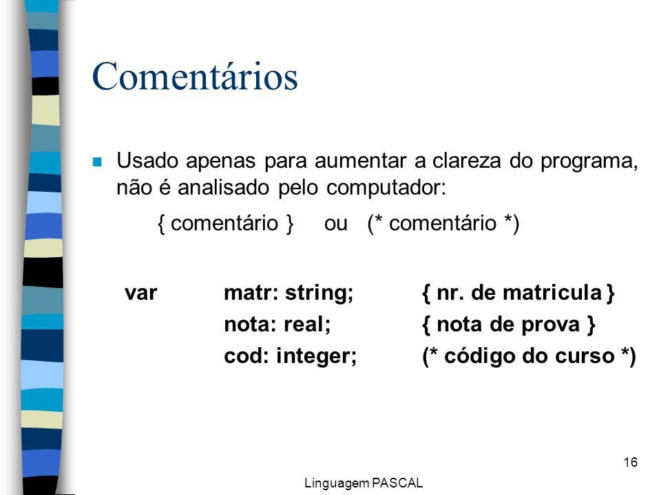 Linguagem PASCAL 16 Comentários n Usado apenas para aumentar a clareza do programa, não é analisado pelo computador: { comentário } ou (* comentário *