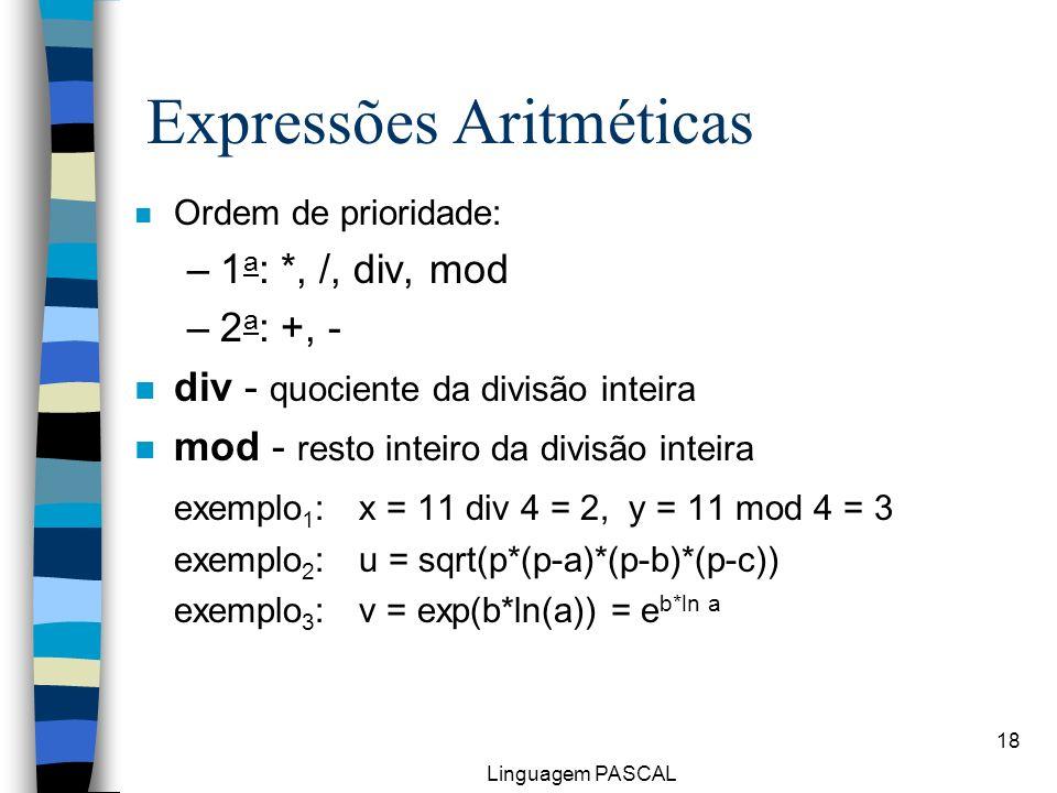 Linguagem PASCAL 18 Expressões Aritméticas n Ordem de prioridade: –1 a : *, /, div, mod –2 a : +, - n div - quociente da divisão inteira n mod - resto