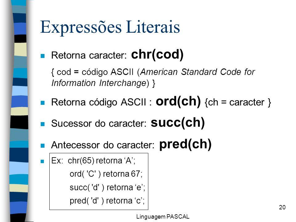 Linguagem PASCAL 20 Expressões Literais n Retorna caracter: chr(cod) { cod = código ASCII (American Standard Code for Information Interchange) } n Ret