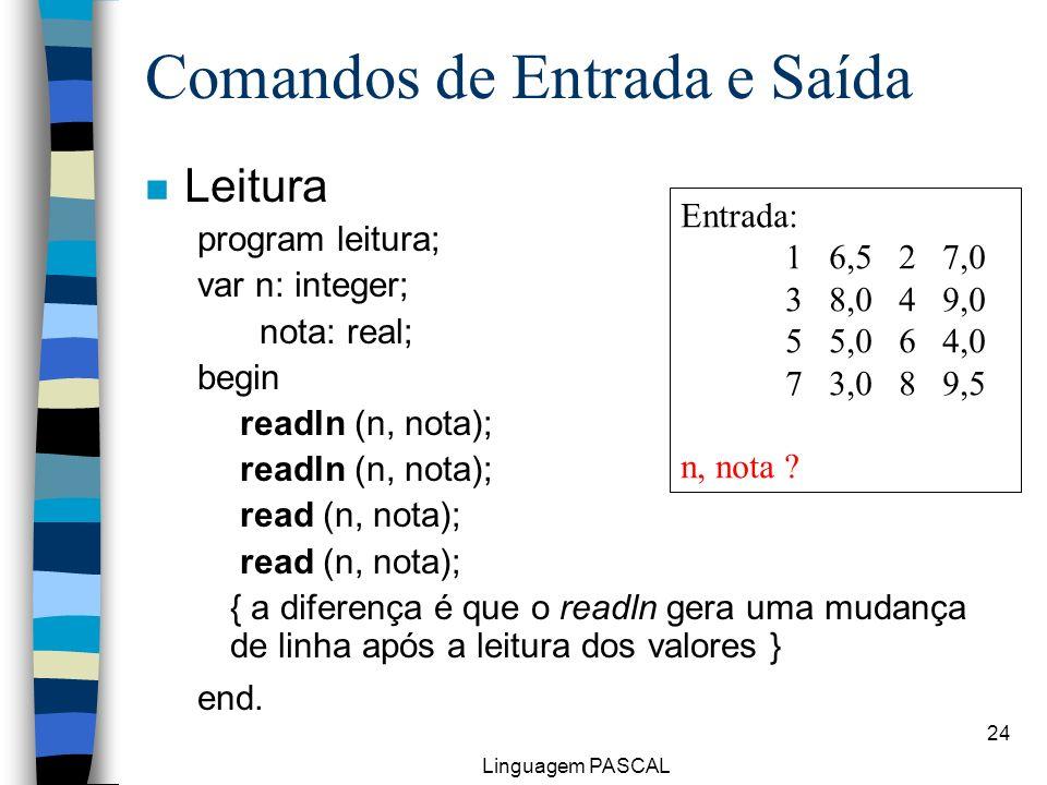 Linguagem PASCAL 24 Comandos de Entrada e Saída n Leitura program leitura; var n: integer; nota: real; begin readln (n, nota); read (n, nota); { a dif
