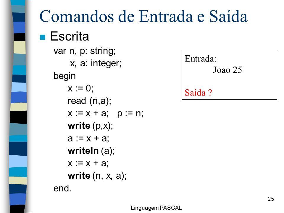 Linguagem PASCAL 25 Comandos de Entrada e Saída n Escrita var n, p: string; x, a: integer; begin x := 0; read (n,a); x := x + a; p := n; write (p,x);