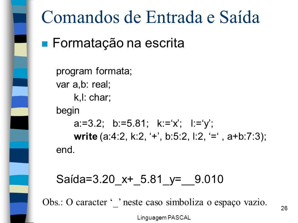 Linguagem PASCAL 26 Comandos de Entrada e Saída n Formatação na escrita program formata; var a,b: real; k,l: char; begin a:=3.2; b:=5.81; k:=x; l:=y;
