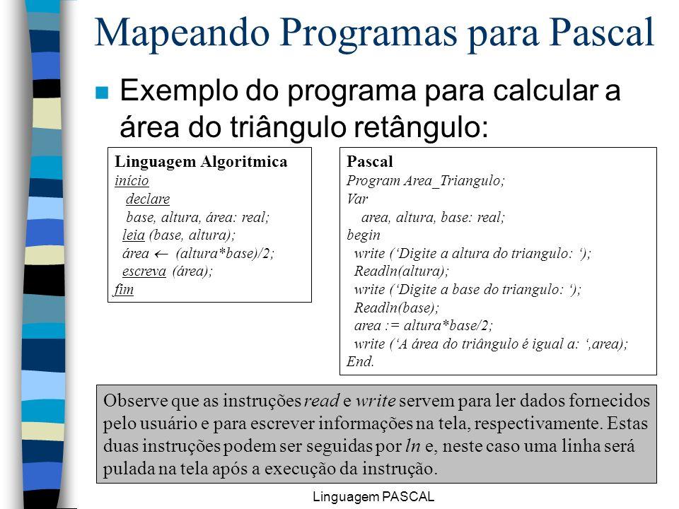 Linguagem PASCAL 27 n Exemplo do programa para calcular a área do triângulo retângulo: Mapeando Programas para Pascal Linguagem Algoritmica início dec