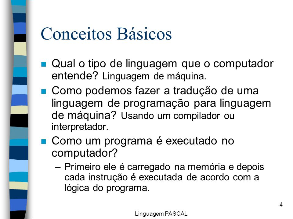 Linguagem PASCAL 4 Conceitos Básicos n Qual o tipo de linguagem que o computador entende? Linguagem de máquina. n Como podemos fazer a tradução de uma