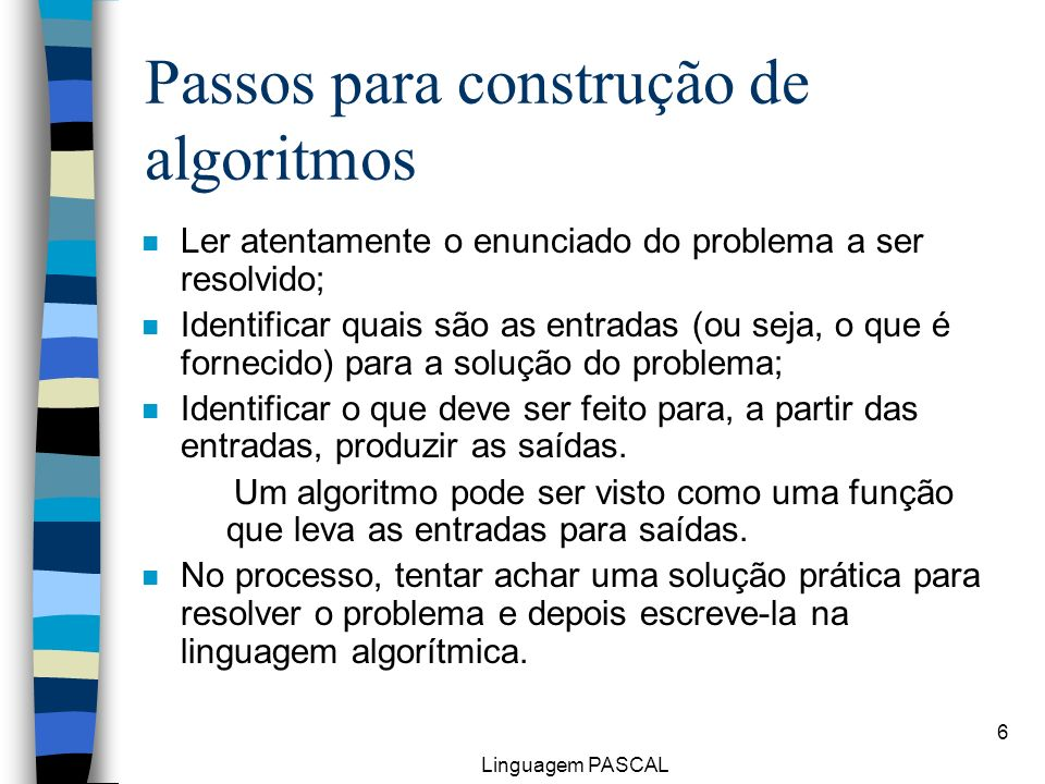 Linguagem PASCAL 6 Passos para construção de algoritmos n Ler atentamente o enunciado do problema a ser resolvido; n Identificar quais são as entradas
