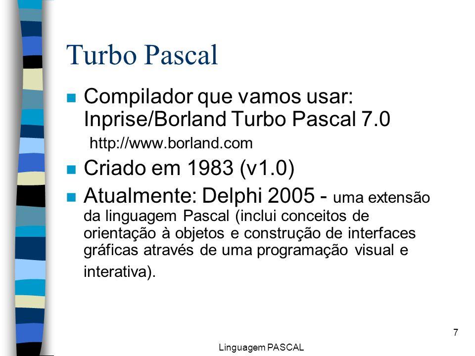 Linguagem PASCAL 7 Turbo Pascal n Compilador que vamos usar: Inprise/Borland Turbo Pascal 7.0 http://www.borland.com n Criado em 1983 (v1.0) n Atualme