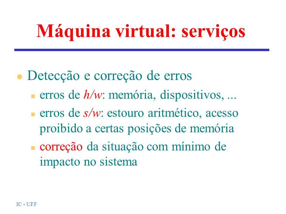 IC - UFF Máquina virtual: serviços l Detecção e correção de erros n erros de h/w: memória, dispositivos,... n erros de s/w: estouro aritmético, acesso