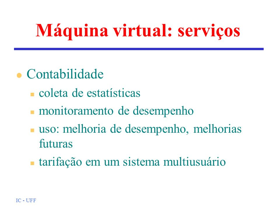 IC - UFF Máquina virtual: serviços l Contabilidade n coleta de estatísticas n monitoramento de desempenho n uso: melhoria de desempenho, melhorias fut