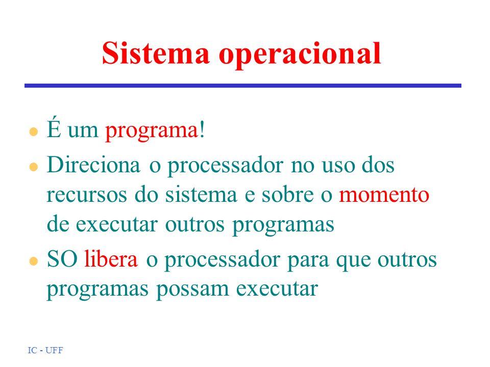 IC - UFF Sistema operacional l É um programa! l Direciona o processador no uso dos recursos do sistema e sobre o momento de executar outros programas