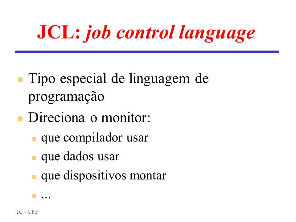 IC - UFF JCL: job control language l Tipo especial de linguagem de programação l Direciona o monitor: n que compilador usar n que dados usar n que dis