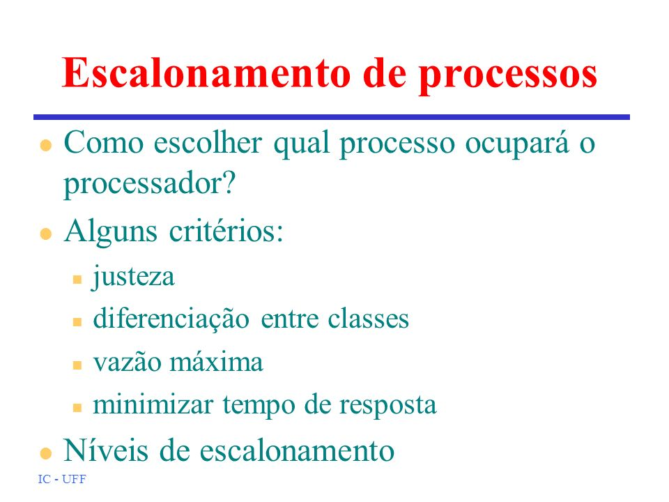 IC - UFF Escalonamento de processos l Como escolher qual processo ocupará o processador? l Alguns critérios: n justeza n diferenciação entre classes n