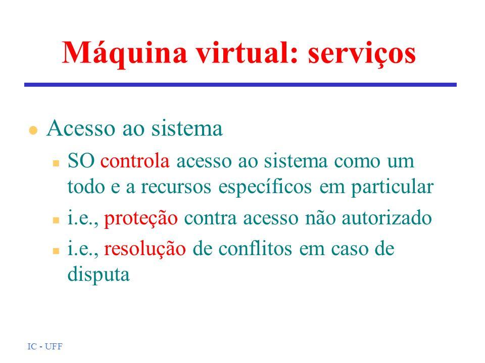 IC - UFF Máquina virtual: serviços l Acesso ao sistema n SO controla acesso ao sistema como um todo e a recursos específicos em particular n i.e., pro