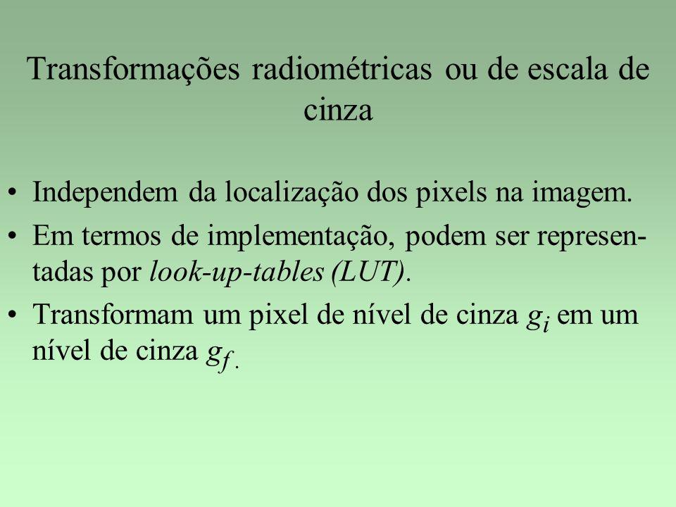 Transformações radiométricas ou de escala de cinza Independem da localização dos pixels na imagem. Em termos de implementação, podem ser represen- tad