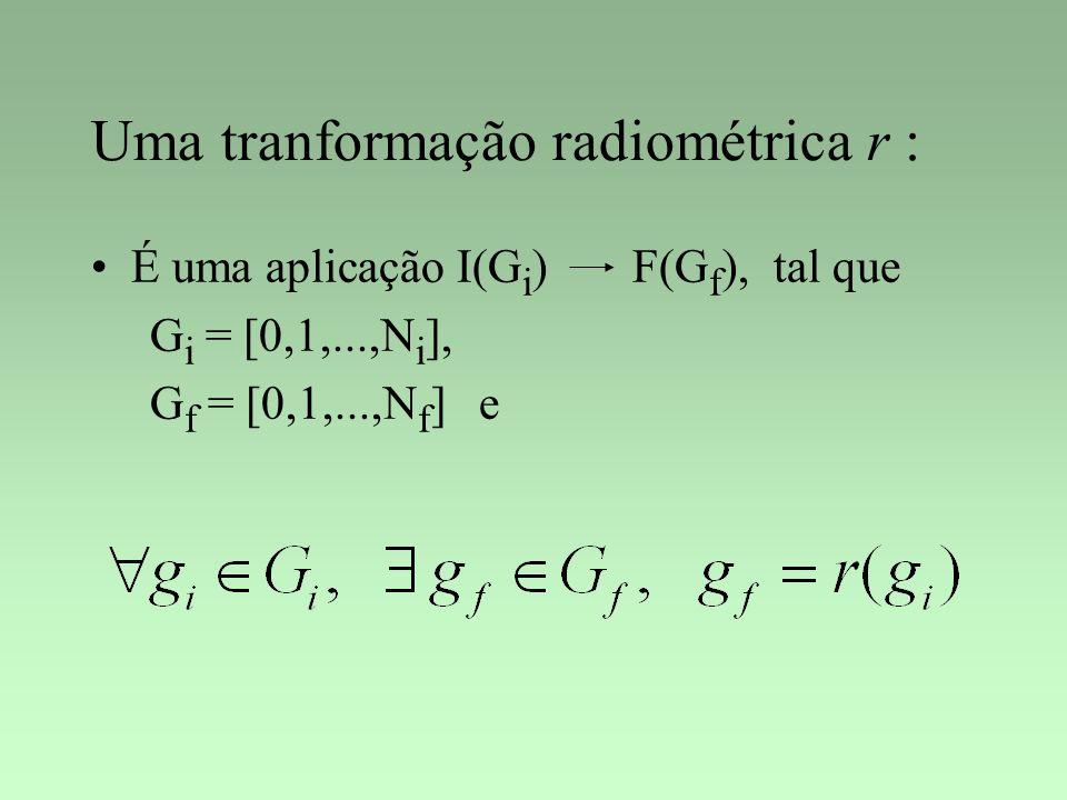 Uma tranformação radiométrica r : É uma aplicação I(G i ) F(G f ), tal que G i = [0,1,...,N i ], G f = [0,1,...,N f ] e