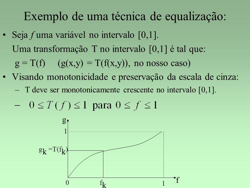 Exemplo de uma técnica de equalização: Seja f uma variável no intervalo [0,1]. Uma transformação T no intervalo [0,1] é tal que: g = T(f) (g(x,y) = T(