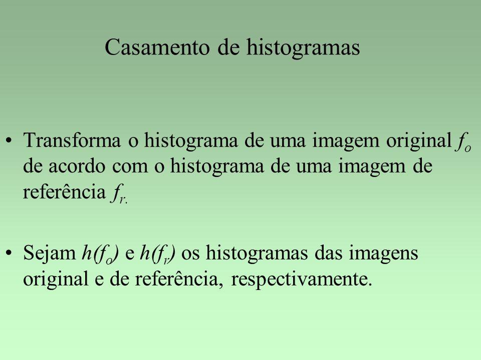 Casamento de histogramas Transforma o histograma de uma imagem original f o de acordo com o histograma de uma imagem de referência f r. Sejam h(f o )