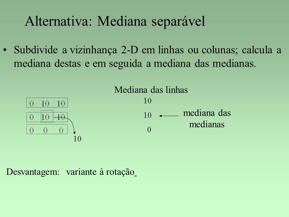 Alternativa: Mediana separável Subdivide a vizinhança 2-D em linhas ou colunas; calcula a mediana destas e em seguida a mediana das medianas. 10 Media