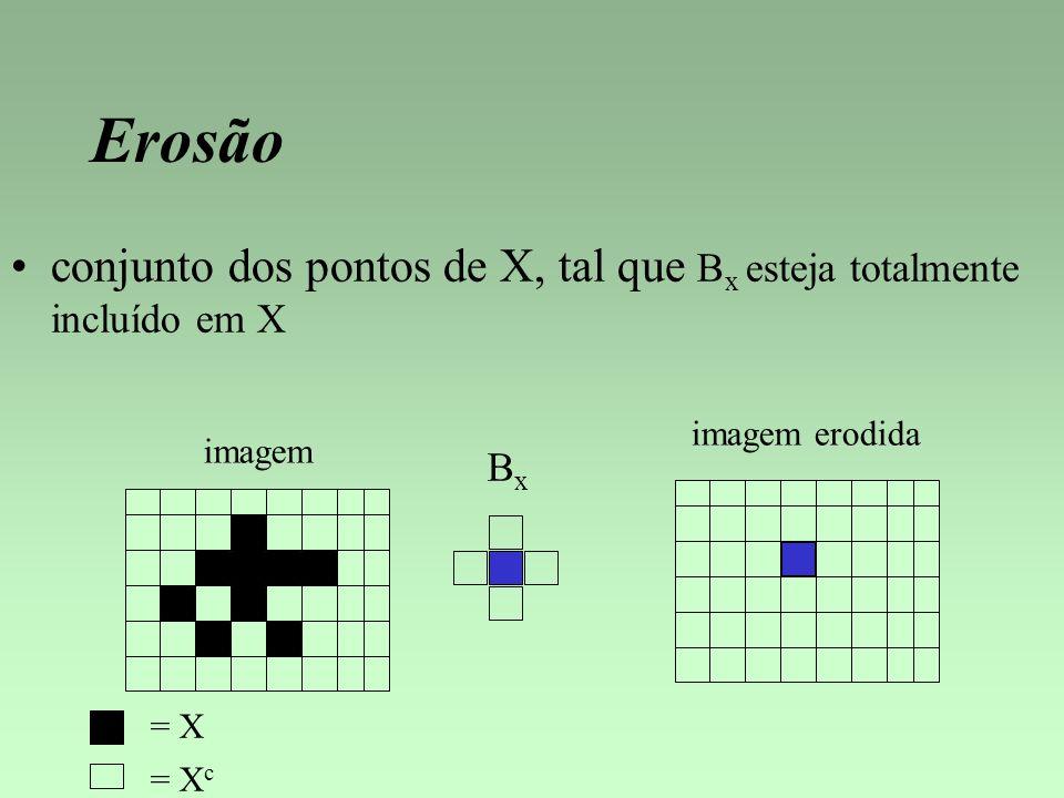 Erosão conjunto dos pontos de X, tal que B x esteja totalmente incluído em X imagem = X BxBx imagem erodida = X c
