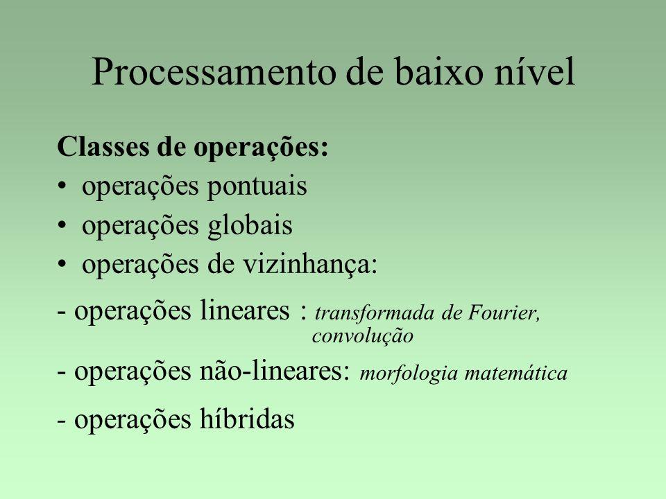 Processamento de baixo nível Classes de operações: operações pontuais operações globais operações de vizinhança: - operações lineares : transformada d
