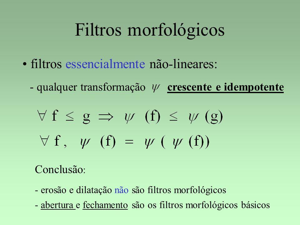 Filtros morfológicos filtros essencialmente não-lineares: - qualquer transformação crescente e idempotente Conclusão : - erosão e dilatação não são fi
