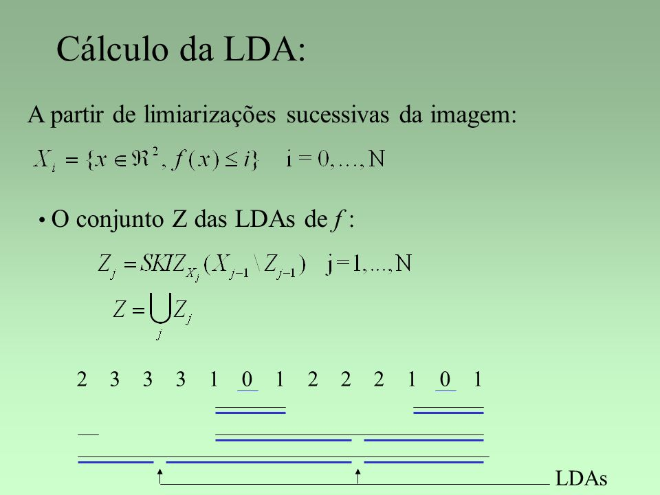Cálculo da LDA: A partir de limiarizações sucessivas da imagem: O conjunto Z das LDAs de f : 2 3 3 3 1 0 1 2 2 2 1 0 1 LDAs