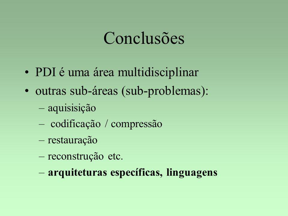 Conclusões PDI é uma área multidisciplinar outras sub-áreas (sub-problemas): –aquisisição – codificação / compressão –restauração –reconstrução etc. –
