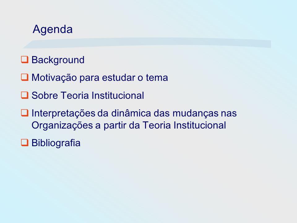 Agenda Background Motivação para estudar o tema Sobre Teoria Institucional Interpretações da dinâmica das mudanças nas Organizações a partir da Teoria