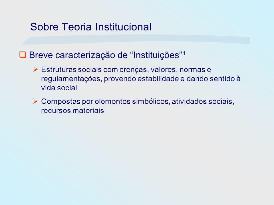 Sobre Teoria Institucional Breve caracterização de Instituições 1 Estruturas sociais com crenças, valores, normas e regulamentações, provendo estabili