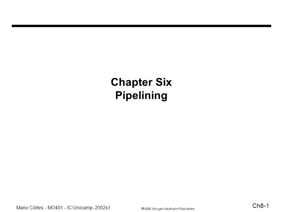 1998 Morgan Kaufmann Publishers Mario Côrtes - MO401 - IC/Unicamp- 2002s1 Ch6-2 Pipelining: analogia com linha de produção Tempo de fabricação de um carro: C+M+C+P+A Taxa de produção (carros/h): medido na saída –throughput: depende do número de estágios e do balanceamento Objetivo do pipeline: –distribuir e balancear o tempo em cada estágio –otimizar o uso de HW dos estágios (taxa de ocupação) –resumo: aumentar a velocidade e diminuir o hardware tempo