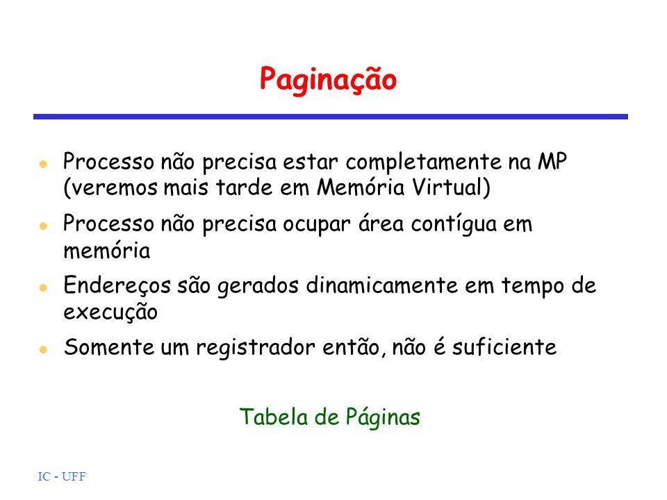 IC - UFF Paginação Processo não precisa estar completamente na MP (veremos mais tarde em Memória Virtual) Processo não precisa ocupar área contígua em