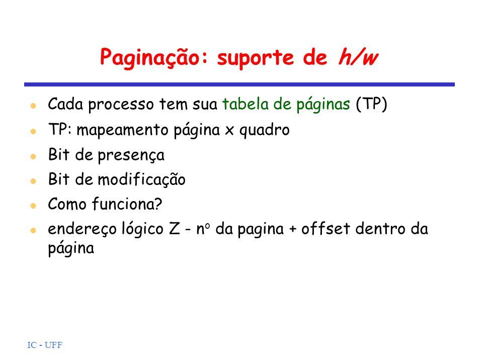 IC - UFF Paginação: suporte de h/w Cada processo tem sua tabela de páginas (TP) TP: mapeamento página x quadro Bit de presença Bit de modificação Como