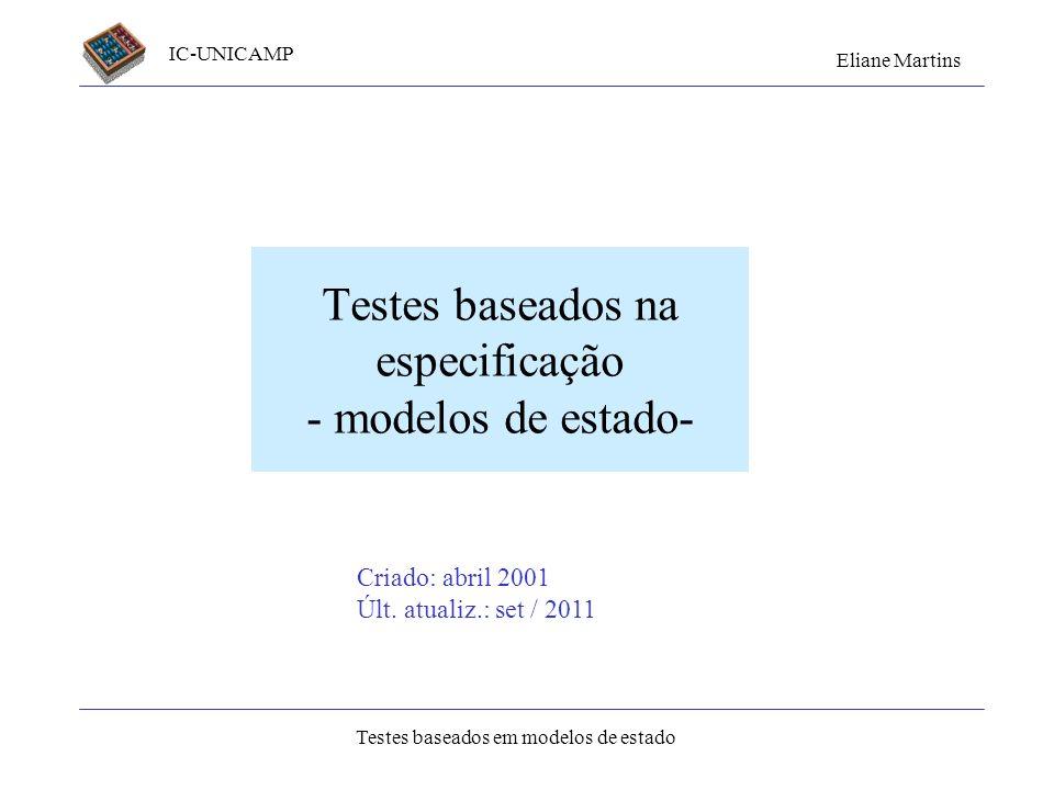 IC-UNICAMP Eliane Martins Testes baseados em modelos de estado Criado: abril 2001 Últ. atualiz.: set / 2011 Testes baseados na especificação - modelos