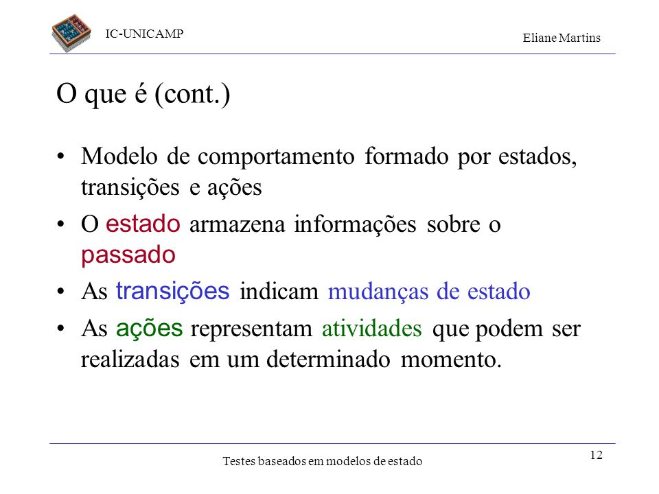 IC-UNICAMP Eliane Martins Testes baseados em modelos de estado 12 O que é (cont.) Modelo de comportamento formado por estados, transições e ações O es