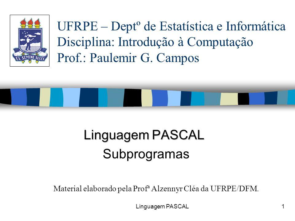 Linguagem PASCAL2Subprogramação n A subprogramação é uma ferramenta que contribui com a tarefa de programar: –Favorecendo a estruturação do programa; –Facilitando a correção do programa; –Facilitando a modificação do programa; –Melhorando a legibilidade do programa; –Divisão do problema a ser resolvido em partes (modularização).