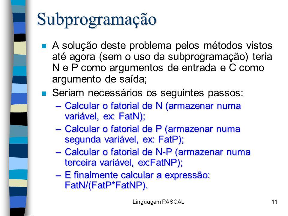Linguagem PASCAL11Subprogramação n A solução deste problema pelos métodos vistos até agora (sem o uso da subprogramação) teria N e P como argumentos d