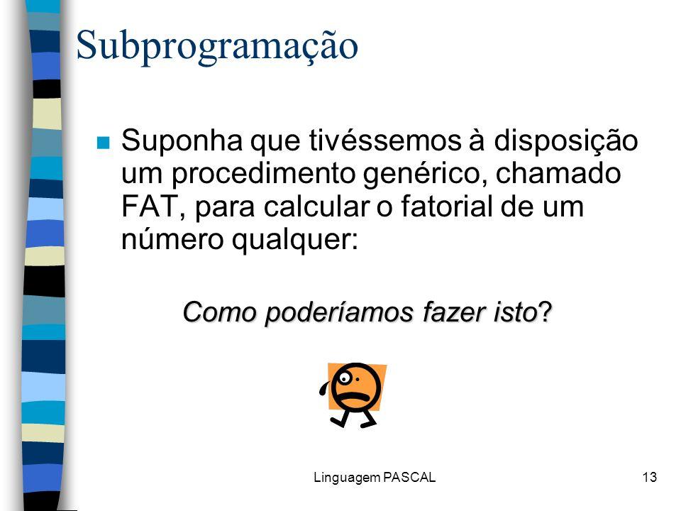 Linguagem PASCAL13 n Suponha que tivéssemos à disposição um procedimento genérico, chamado FAT, para calcular o fatorial de um número qualquer: Como p